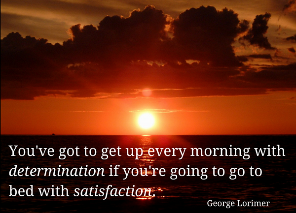 You've got to get up every morning with determination if you're going to go to bed with satisfaction